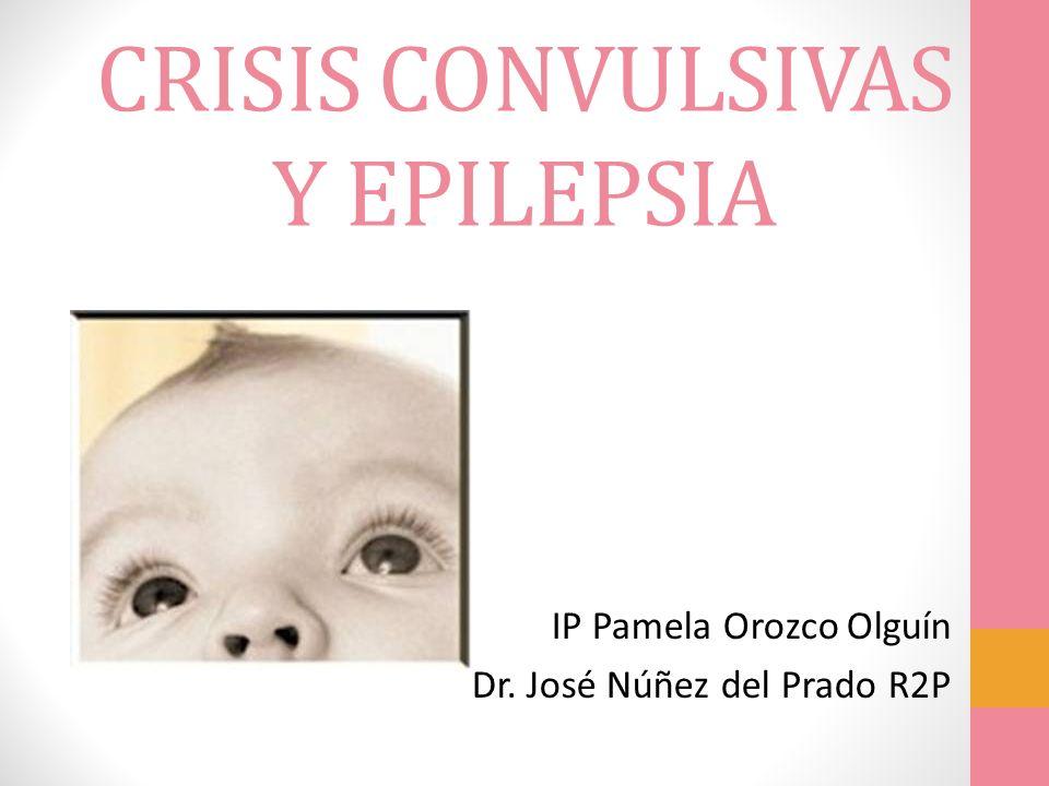 CRISIS CONVULSIVAS Y EPILEPSIA IP Pamela Orozco Olguín Dr. José Núñez del Prado R2P