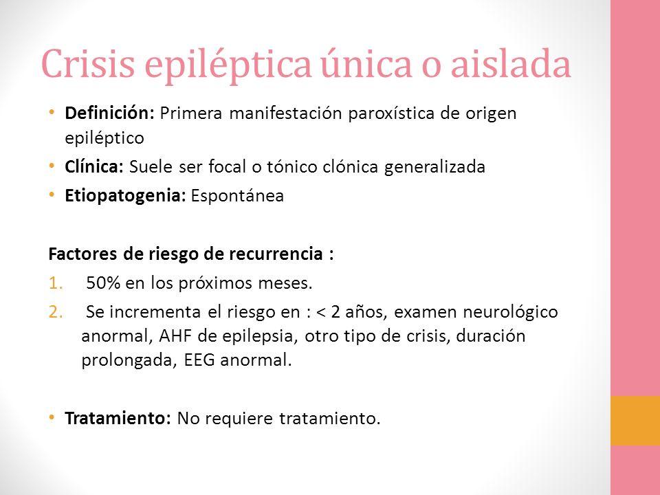 Crisis epiléptica única o aislada Definición: Primera manifestación paroxística de origen epiléptico Clínica: Suele ser focal o tónico clónica general