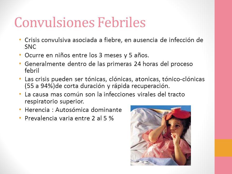 Convulsiones Febriles Crisis convulsiva asociada a fiebre, en ausencia de infección de SNC Ocurre en niños entre los 3 meses y 5 años. Generalmente de