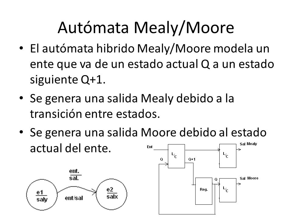 Autómata Mealy/Moore El autómata hibrido Mealy/Moore modela un ente que va de un estado actual Q a un estado siguiente Q+1. Se genera una salida Mealy
