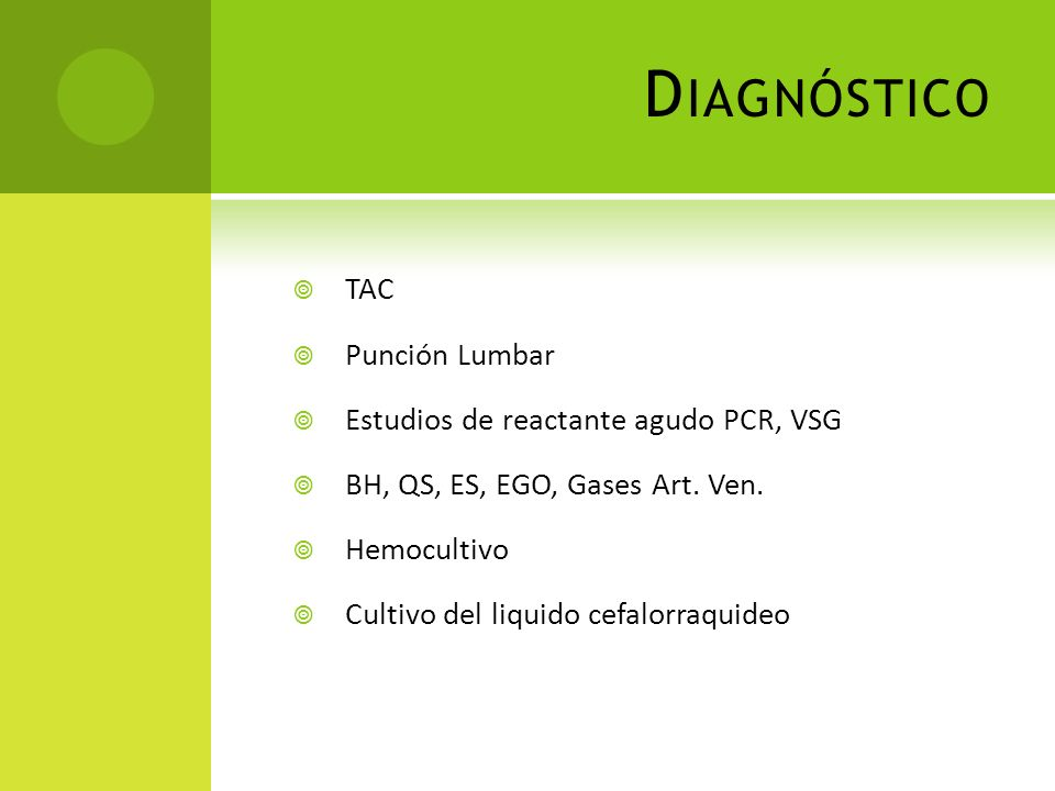 D IAGNÓSTICO TAC Punción Lumbar Estudios de reactante agudo PCR, VSG BH, QS, ES, EGO, Gases Art. Ven. Hemocultivo Cultivo del liquido cefalorraquideo