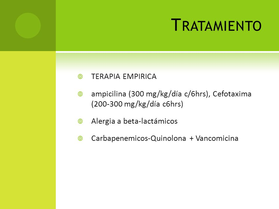 T RATAMIENTO TERAPIA EMPIRICA ampicilina (300 mg/kg/día c/6hrs), Cefotaxima (200-300 mg/kg/día c6hrs) Alergia a beta-lactámicos Carbapenemicos-Quinolo
