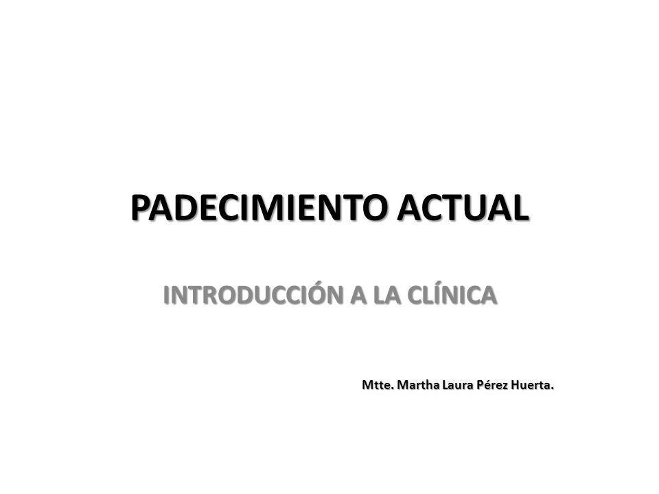 PADECIMIENTO ACTUAL INTRODUCCIÓN A LA CLÍNICA Mtte. Martha Laura Pérez Huerta.