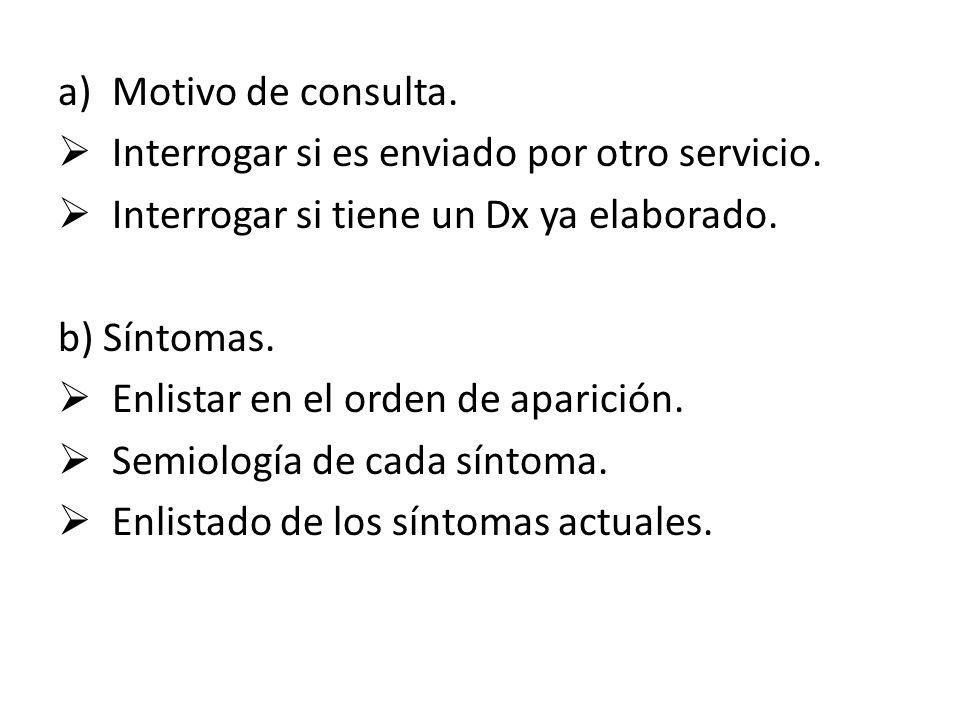 a)Motivo de consulta. Interrogar si es enviado por otro servicio. Interrogar si tiene un Dx ya elaborado. b) Síntomas. Enlistar en el orden de aparici