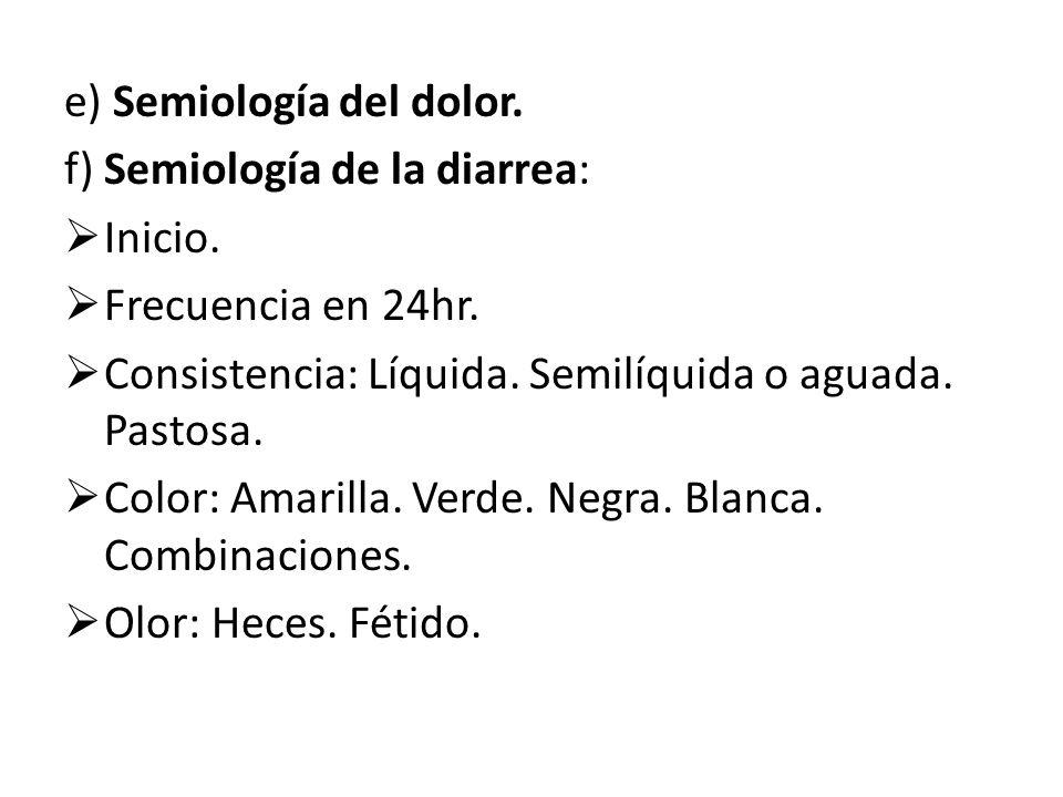 e) Semiología del dolor. f) Semiología de la diarrea: Inicio. Frecuencia en 24hr. Consistencia: Líquida. Semilíquida o aguada. Pastosa. Color: Amarill