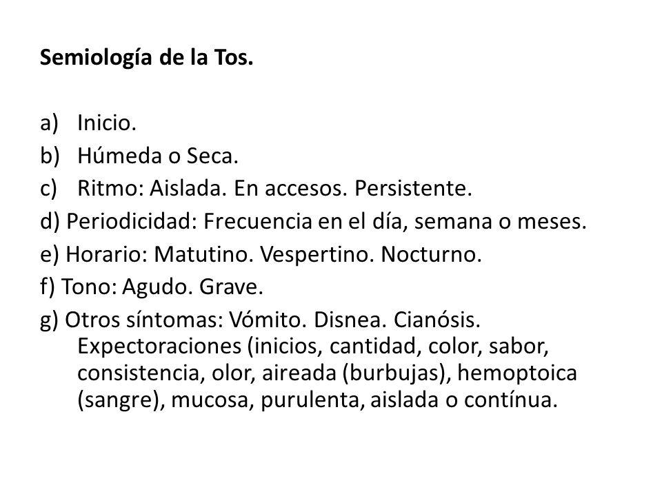 Semiología de la Tos. a)Inicio. b)Húmeda o Seca. c)Ritmo: Aislada. En accesos. Persistente. d) Periodicidad: Frecuencia en el día, semana o meses. e)