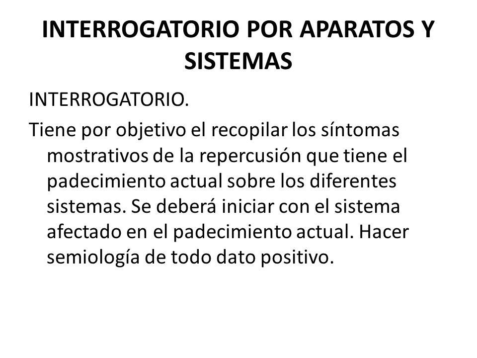 INTERROGATORIO POR APARATOS Y SISTEMAS INTERROGATORIO. Tiene por objetivo el recopilar los síntomas mostrativos de la repercusión que tiene el padecim