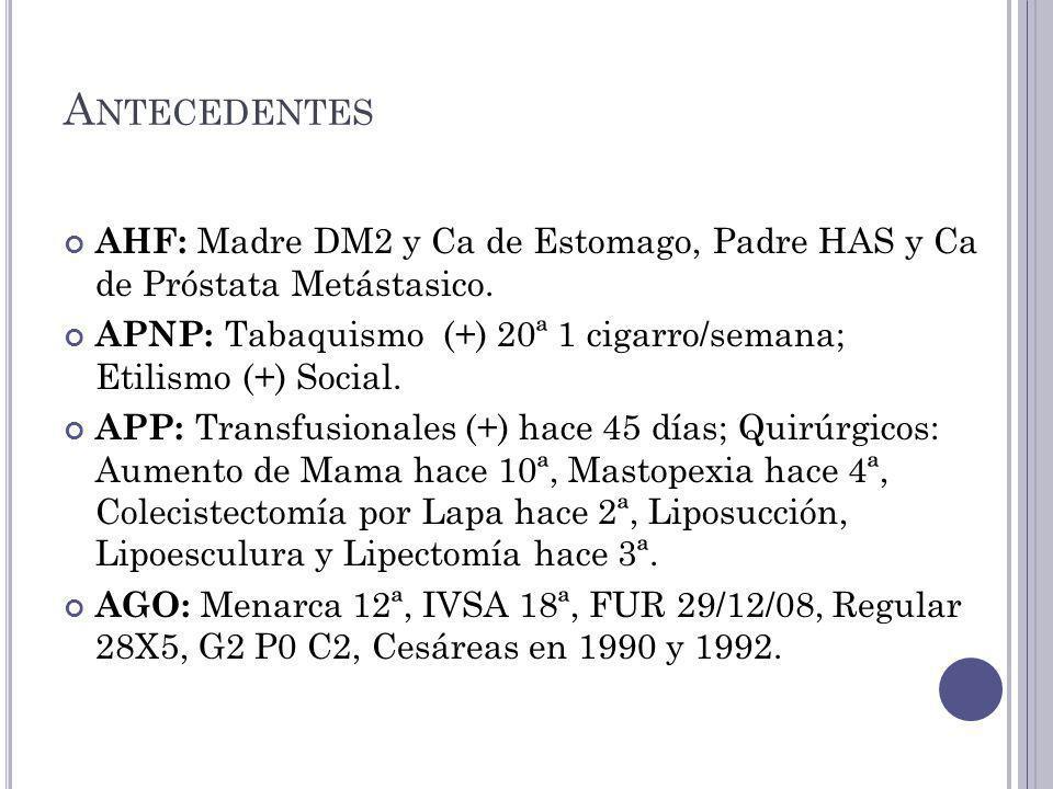 A NTECEDENTES AHF: Madre DM2 y Ca de Estomago, Padre HAS y Ca de Próstata Metástasico.