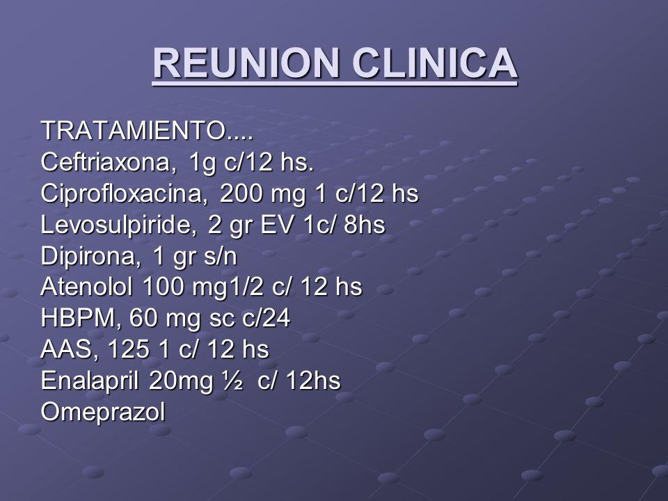 REUNION CLINICA TRATAMIENTO.... Ceftriaxona, 1g c/12 hs. Ciprofloxacina, 200 mg 1 c/12 hs Levosulpiride, 2 gr EV 1c/ 8hs Dipirona, 1 gr s/n Atenolol 1