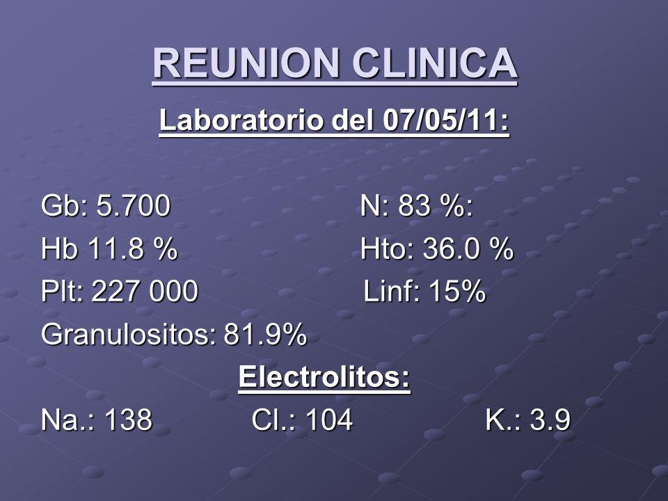 REUNION CLINICA Laboratorio del 07/05/11: Gb: 5.700 N: 83 %: Hb 11.8 % Hto: 36.0 % Plt: 227 000 Linf: 15% Granulositos: 81.9% Electrolitos: Electrolit