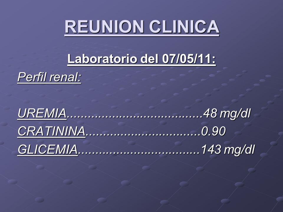 REUNION CLINICA Laboratorio del 07/05/11: Perfil renal: UREMIA.......................................48 mg/dl CRATININA.................................0.90 GLICEMIA...................................143 mg/dl