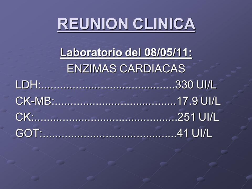 REUNION CLINICA Laboratorio del 08/05/11: ENZIMAS CARDIACAS LDH:...........................................330 UI/L CK-MB:.......................................17.9 UI/L CK:..............................................251 UI/L GOT:...........................................41 UI/L