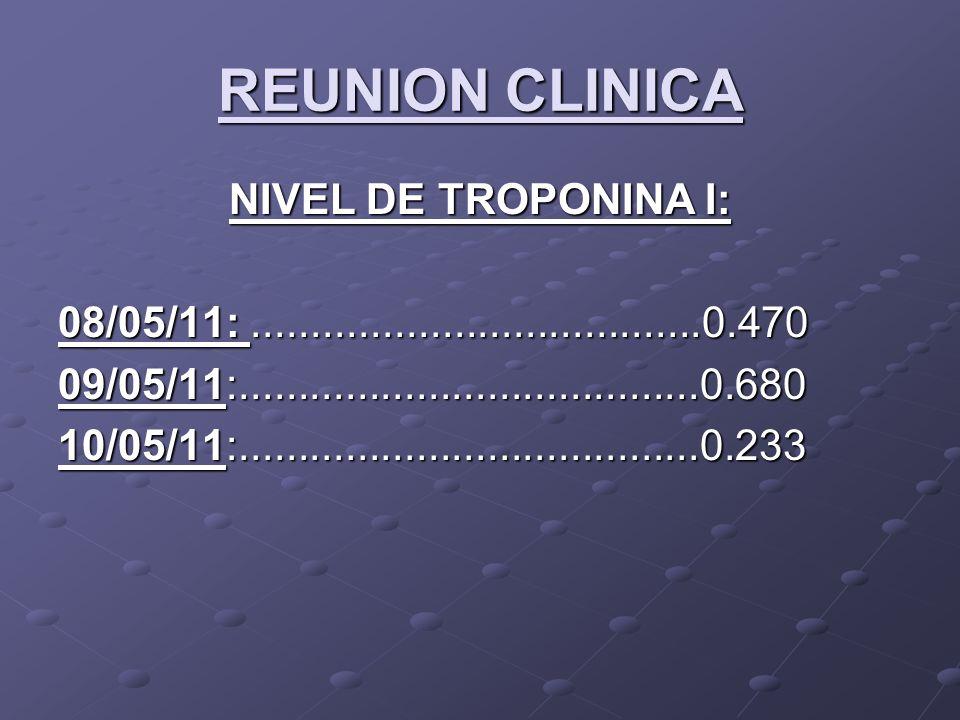 REUNION CLINICA NIVEL DE TROPONINA I: 08/05/11:......................................0.470 09/05/11:.......................................0.680 10/05