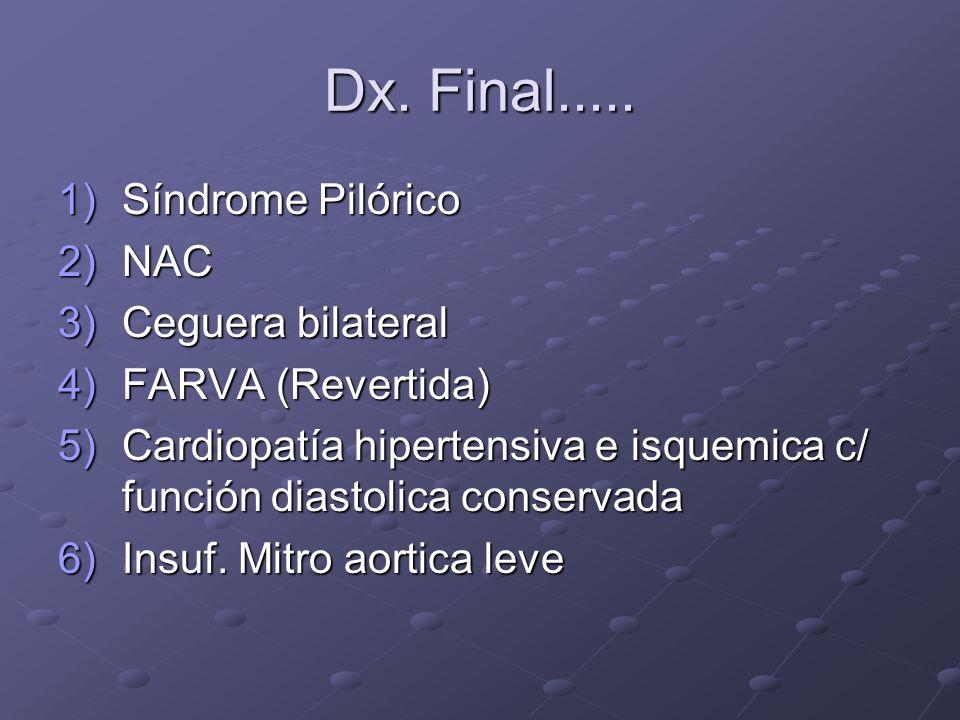 Dx. Final..... 1)Síndrome Pilórico 2)NAC 3)Ceguera bilateral 4)FARVA (Revertida) 5)Cardiopatía hipertensiva e isquemica c/ función diastolica conserva