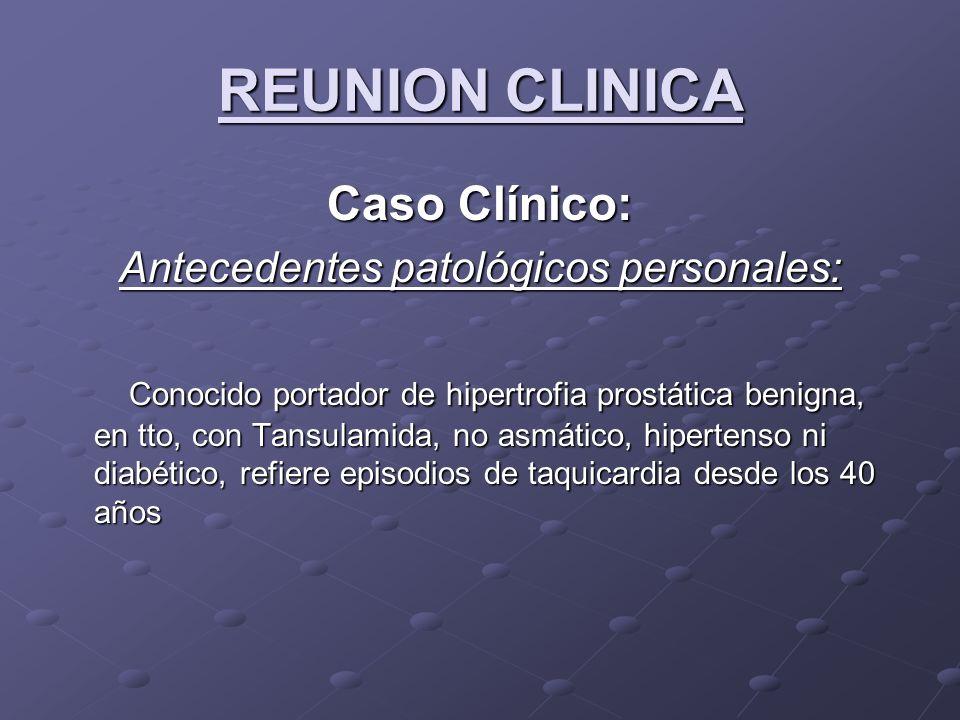 REUNION CLINICA Caso Clínico: Antecedentes patológicos personales: Conocido portador de hipertrofia prostática benigna, en tto, con Tansulamida, no as