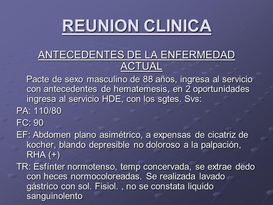 REUNION CLINICA ANTECEDENTES DE LA ENFERMEDAD ACTUAL Pacte de sexo masculino de 88 años, ingresa al servicio con antecedentes de hematemesis, en 2 oportunidades ingresa al servicio HDE, con los sgtes.