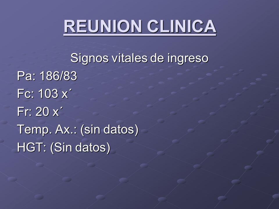 REUNION CLINICA Signos vitales de ingreso Pa: 186/83 Fc: 103 x´ Fr: 20 x´ Temp. Ax.: (sin datos) HGT: (Sin datos)