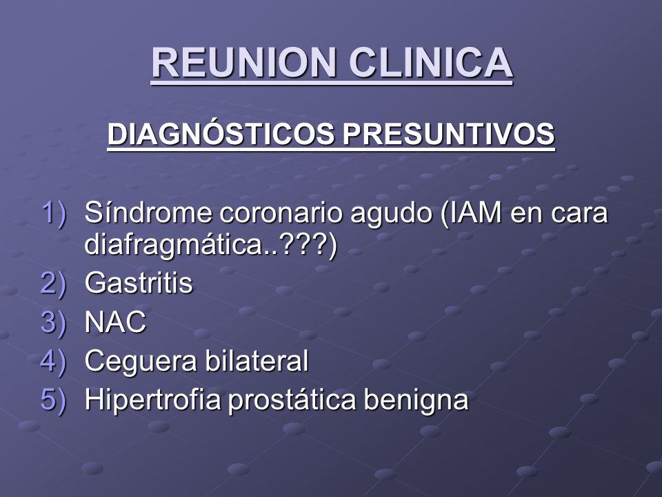 REUNION CLINICA DIAGNÓSTICOS PRESUNTIVOS 1)Síndrome coronario agudo (IAM en cara diafragmática..???) 2)Gastritis 3)NAC 4)Ceguera bilateral 5)Hipertrofia prostática benigna