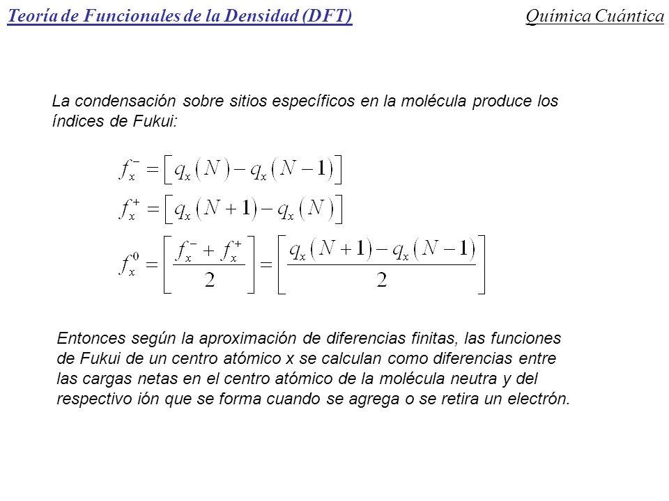 Teoría de Funcionales de la Densidad (DFT)Química Cuántica La condensación sobre sitios específicos en la molécula produce los índices de Fukui: Enton