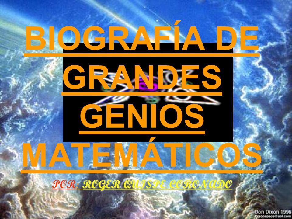 BIOGRAFÍA DE GRANDES GENIOS MATEMÁTICOS POR: R RR ROGER QUISPE CORONADO