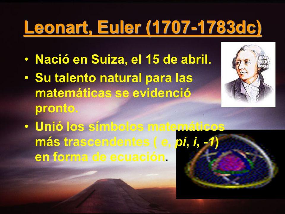 Leonart, Euler (1707-1783dc) Nació en Suiza, el 15 de abril. Su talento natural para las matemáticas se evidenció pronto. Unió los símbolos matemático