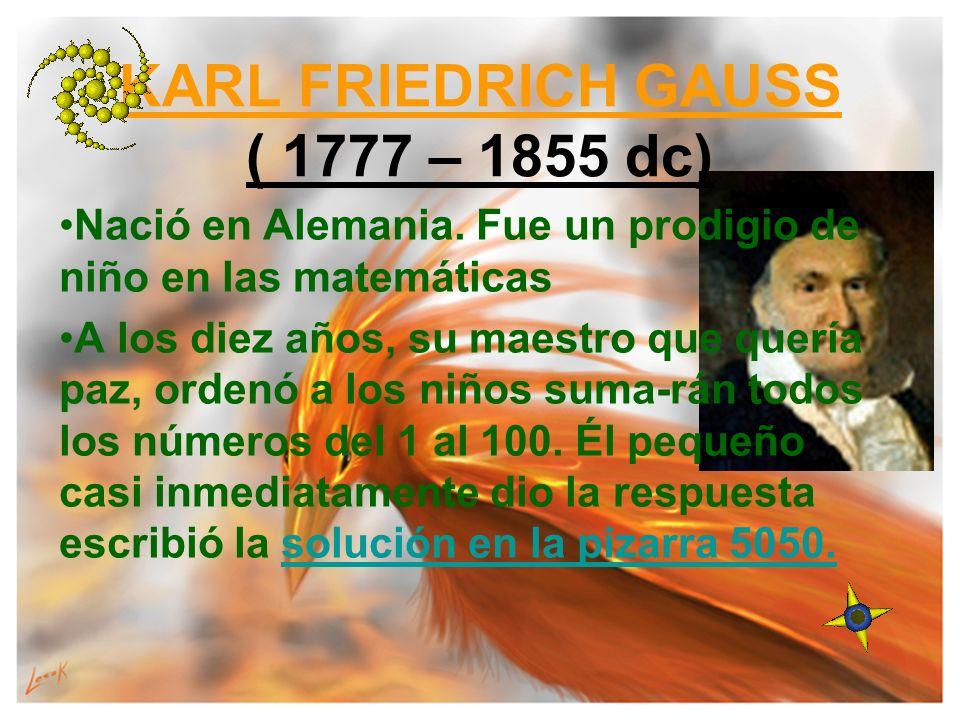 KARL FRIEDRICH GAUSS ( 1777 – 1855 dc) Nació en Alemania. Fue un prodigio de niño en las matemáticas A los diez años, su maestro que quería paz, orden
