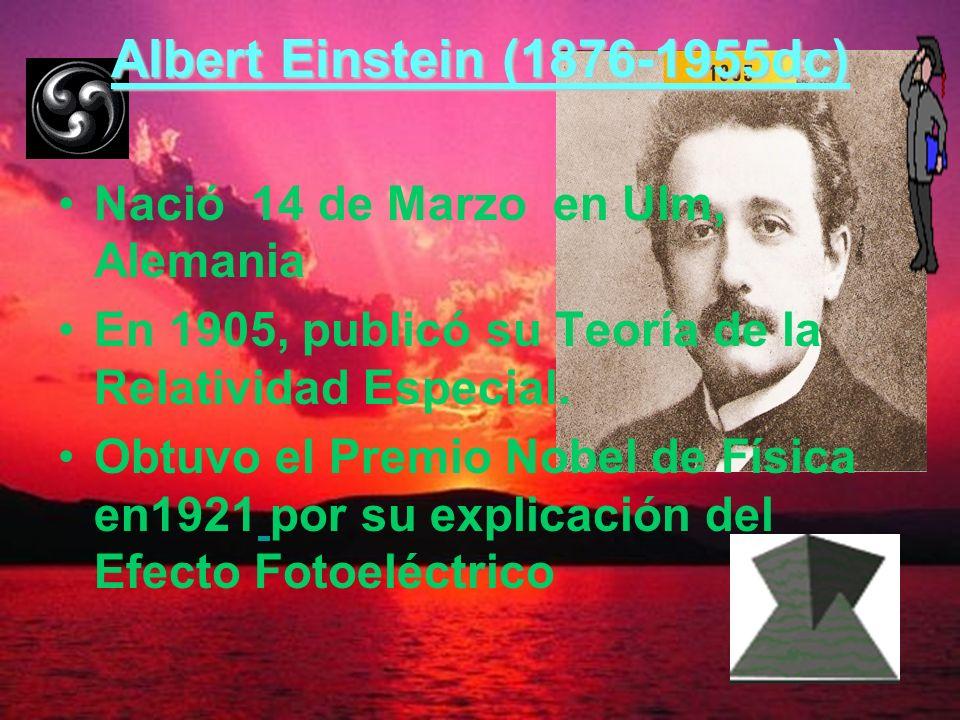 Albert Einstein (1876-1955dc) Nació 14 de Marzo en Ulm, Alemania En 1905, publicó su Teoría de la Relatividad Especial. Obtuvo el Premio Nobel de Físi