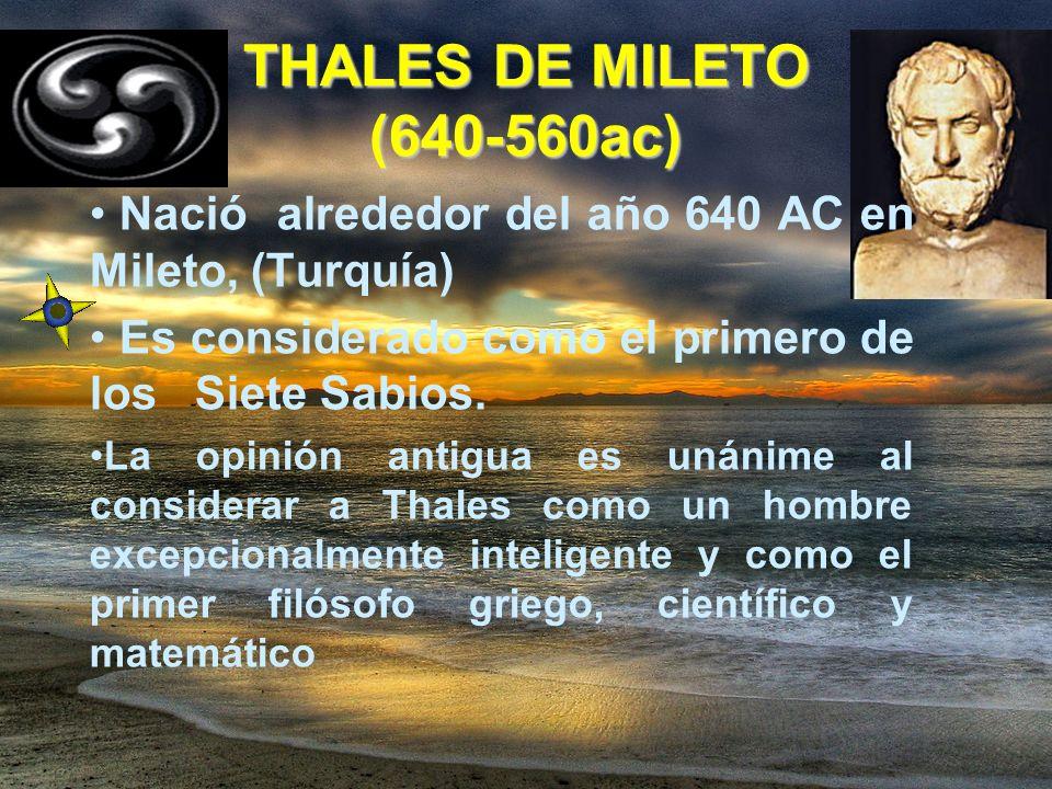 THALES DE MILETO (640-560ac) Nació alrededor del año 640 AC en Mileto, (Turquía) Es considerado como el primero de los Siete Sabios. La opinión antigu