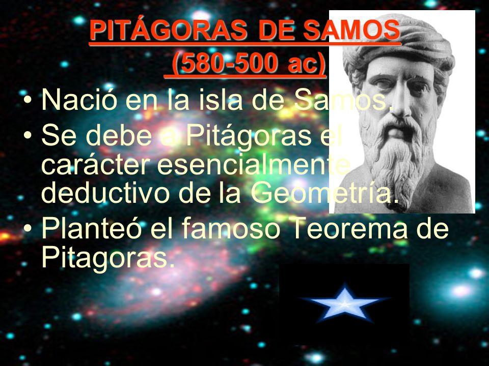 PITÁGORAS DE SAMOS (580-500 ac) Nació en la isla de Samos. Se debe a Pitágoras el carácter esencialmente deductivo de la Geometría. Planteó el famoso