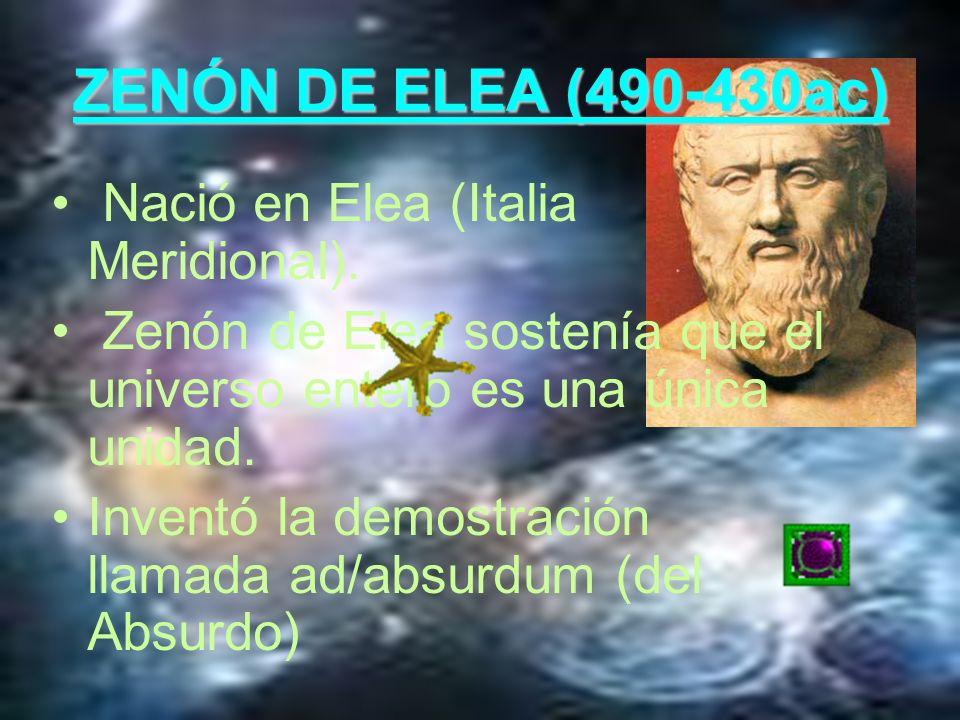 ZENÓN DE ELEA (490-430ac) Nació en Elea (Italia Meridional). Zenón de Elea sostenía que el universo entero es una única unidad. Inventó la demostració