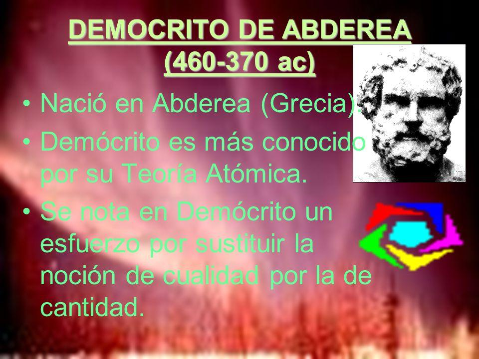 DEMOCRITO DE ABDEREA (460-370 ac) Nació en Abderea (Grecia). Demócrito es más conocido por su Teoría Atómica. Se nota en Demócrito un esfuerzo por sus