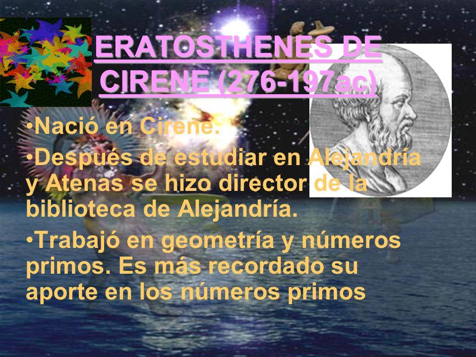 ERATOSTHENES DE CIRENE (276-197ac) Nació en Cirene. Después de estudiar en Alejandría y Atenas se hizo director de la biblioteca de Alejandría. Trabaj