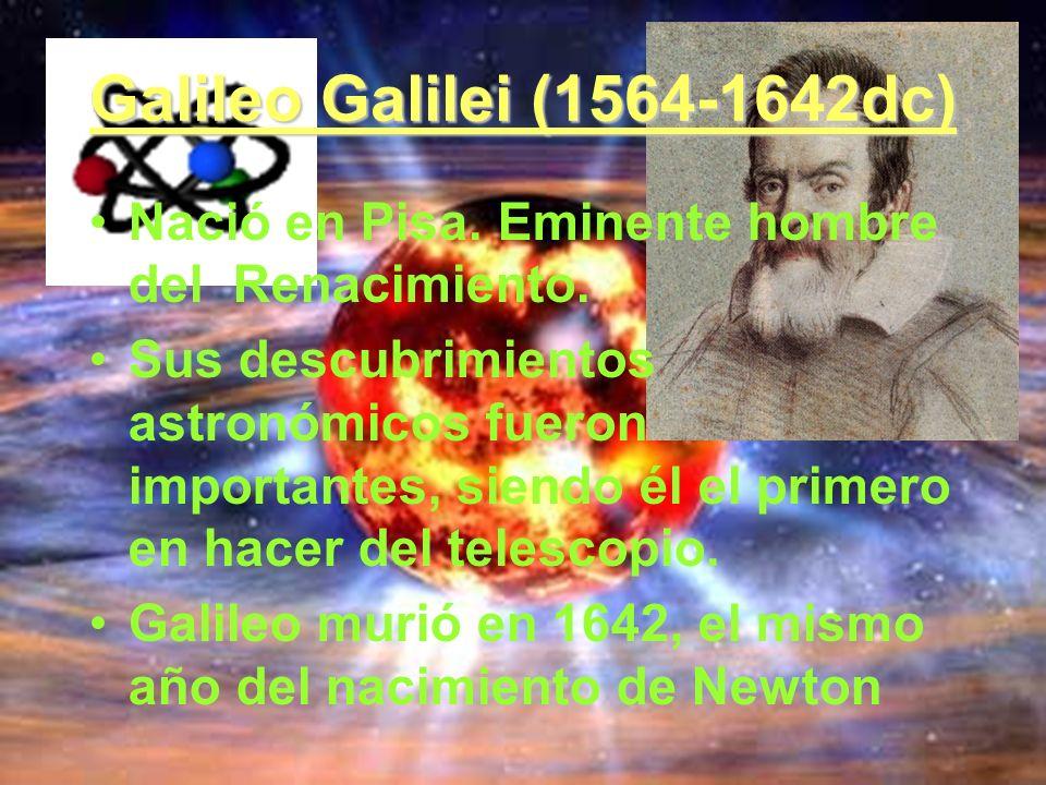 Galileo Galilei (1564-1642dc) Nació en Pisa. Eminente hombre del Renacimiento. Sus descubrimientos astronómicos fueron importantes, siendo él el prime