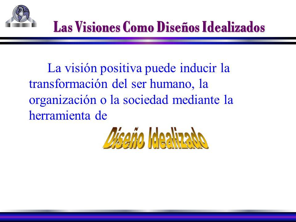 Las Visiones Como Diseños Idealizados La visión positiva puede inducir la transformación del ser humano, la organización o la sociedad mediante la herramienta de