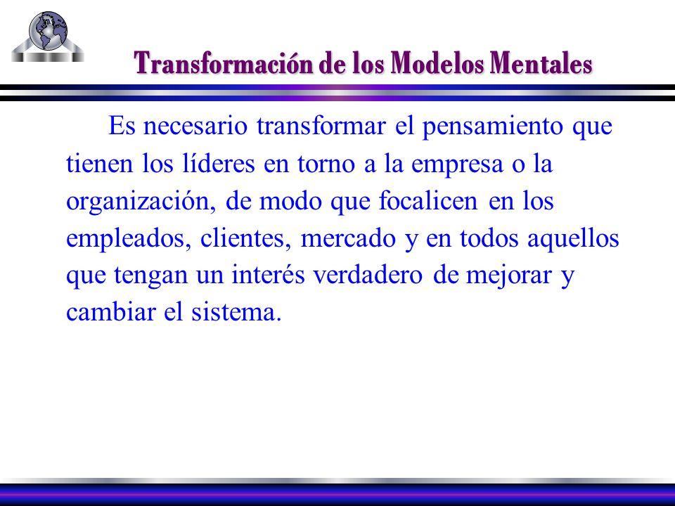 Transformación de los Modelos Mentales Es necesario transformar el pensamiento que tienen los líderes en torno a la empresa o la organización, de modo que focalicen en los empleados, clientes, mercado y en todos aquellos que tengan un interés verdadero de mejorar y cambiar el sistema.