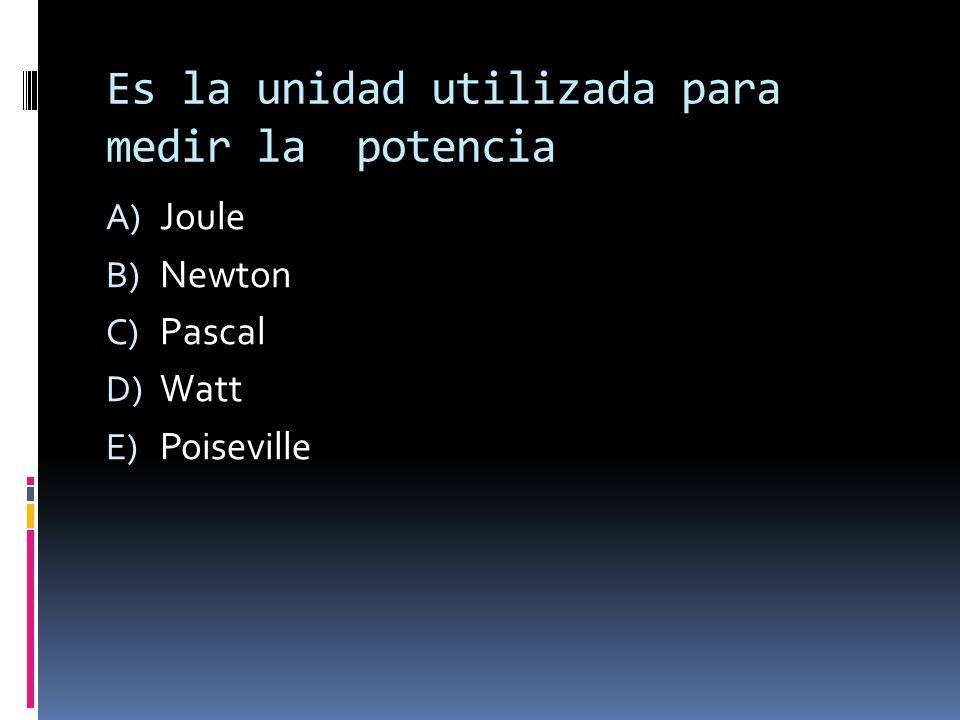 Es la unidad utilizada para medir la potencia A) Joule B) Newton C) Pascal D) Watt E) Poiseville