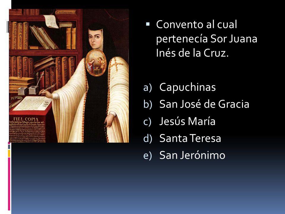 Convento al cual pertenecía Sor Juana Inés de la Cruz. a) Capuchinas b) San José de Gracia c) Jesús María d) Santa Teresa e) San Jerónimo