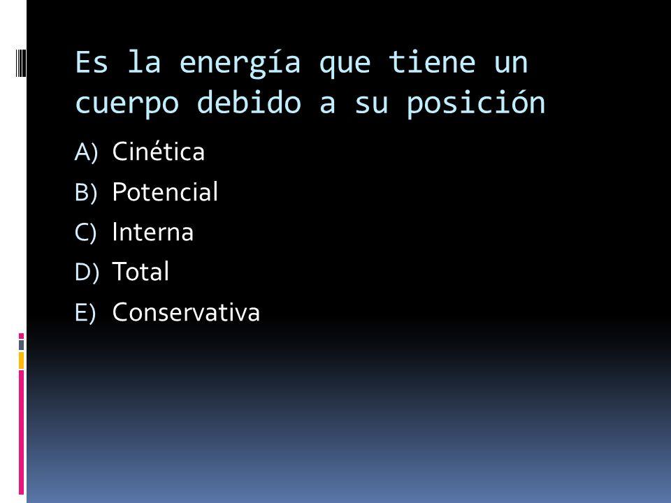 Es la energía que tiene un cuerpo debido a su posición A) Cinética B) Potencial C) Interna D) Total E) Conservativa