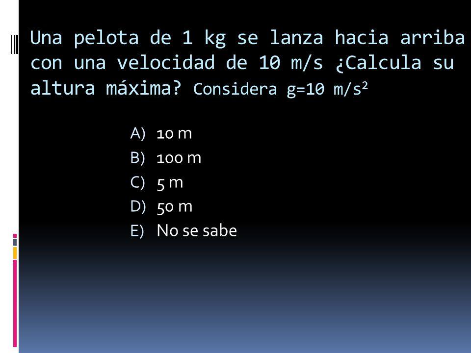 Una pelota de 1 kg se lanza hacia arriba con una velocidad de 10 m/s ¿Calcula su altura máxima? Considera g=10 m/s 2 A) 10 m B) 100 m C) 5 m D) 50 m E
