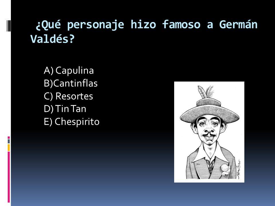 ¿Qué personaje hizo famoso a Germán Valdés? A) Capulina B)Cantinflas C) Resortes D) Tin Tan E) Chespirito