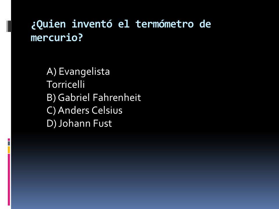 ¿Quien inventó el termómetro de mercurio? A) Evangelista Torricelli B) Gabriel Fahrenheit C) Anders Celsius D) Johann Fust
