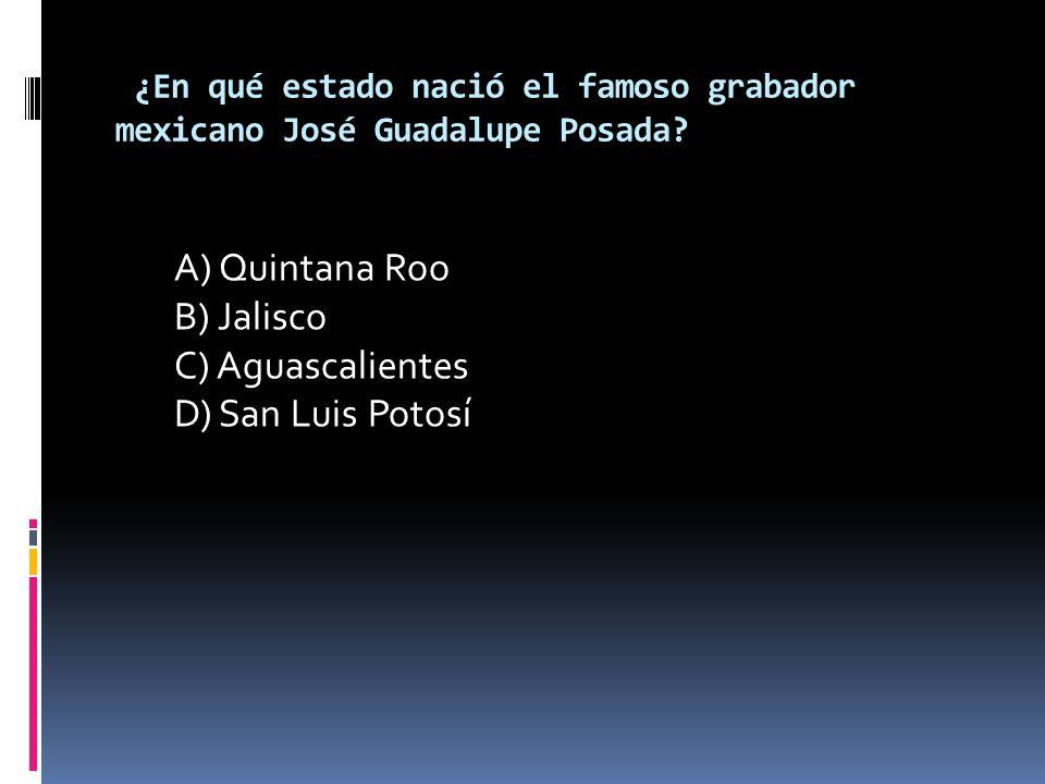 ¿En qué estado nació el famoso grabador mexicano José Guadalupe Posada? A) Quintana Roo B) Jalisco C) Aguascalientes D) San Luis Potosí