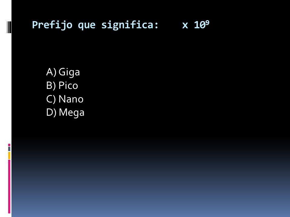 Prefijo que significa: x 10 9 A) Giga B) Pico C) Nano D) Mega