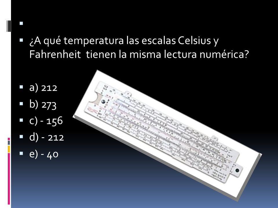 ¿A qué temperatura las escalas Celsius y Fahrenheit tienen la misma lectura numérica? a) 212 b) 273 c) - 156 d) - 212 e) - 40