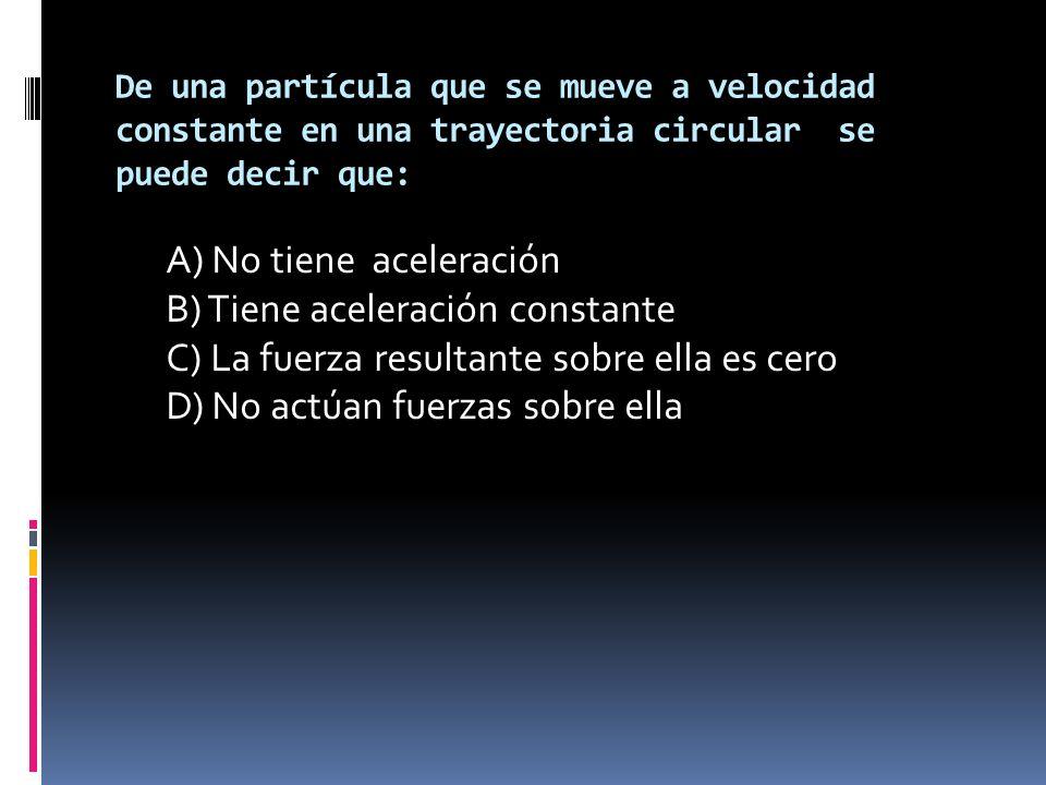 De una partícula que se mueve a velocidad constante en una trayectoria circular se puede decir que: A) No tiene aceleración B) Tiene aceleración constante C) La fuerza resultante sobre ella es cero D) No actúan fuerzas sobre ella
