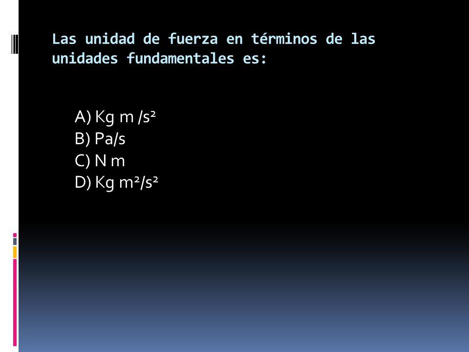 Las unidad de fuerza en términos de las unidades fundamentales es: A) Kg m /s 2 B) Pa/s C) N m D) Kg m 2 /s 2