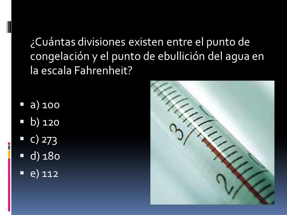 ¿Cuántas divisiones existen entre el punto de congelación y el punto de ebullición del agua en la escala Fahrenheit? a) 100 b) 120 c) 273 d) 180 e) 11