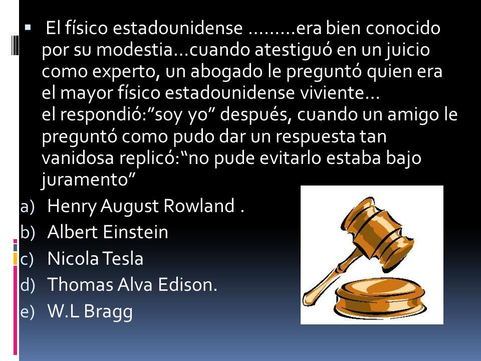 El físico estadounidense ………era bien conocido por su modestia…cuando atestiguó en un juicio como experto, un abogado le preguntó quien era el mayor fí