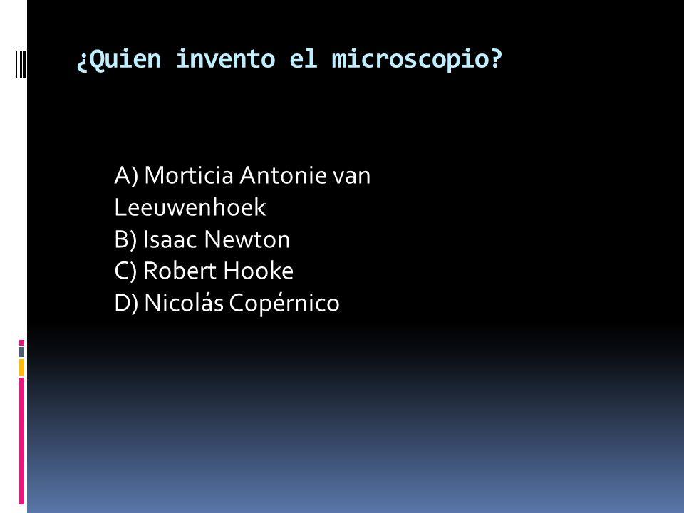 ¿Quien invento el microscopio? A) Morticia Antonie van Leeuwenhoek B) Isaac Newton C) Robert Hooke D) Nicolás Copérnico
