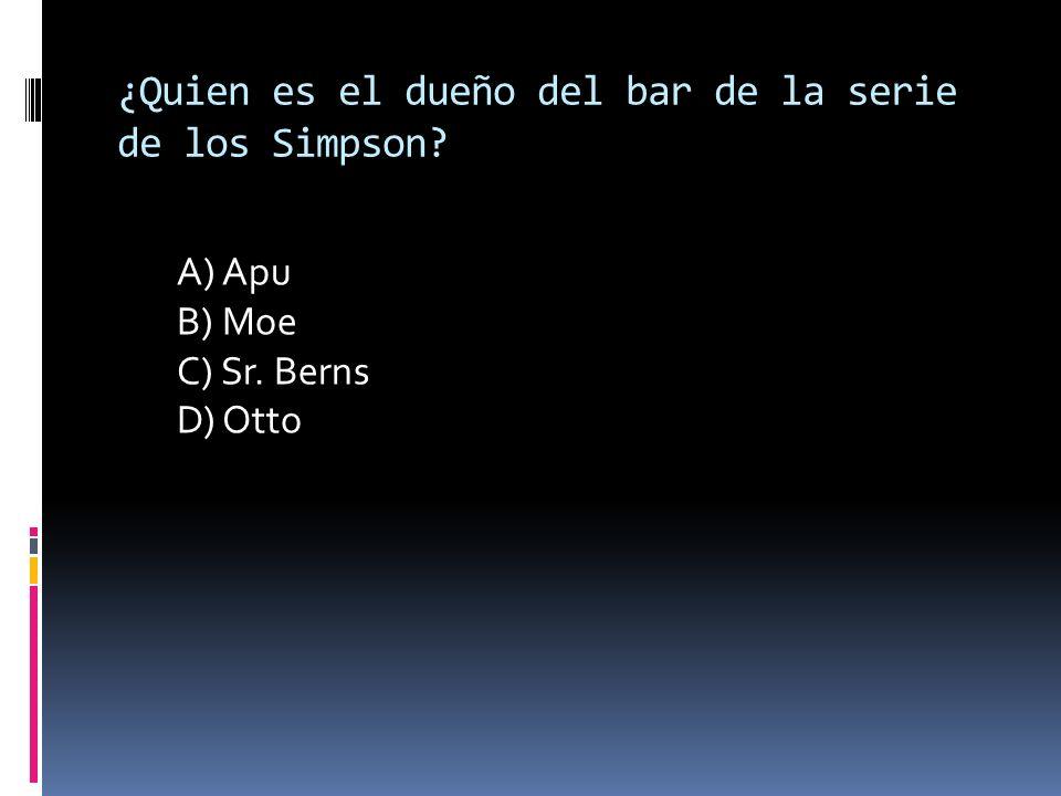 ¿Quien es el dueño del bar de la serie de los Simpson? A) Apu B) Moe C) Sr. Berns D) Otto